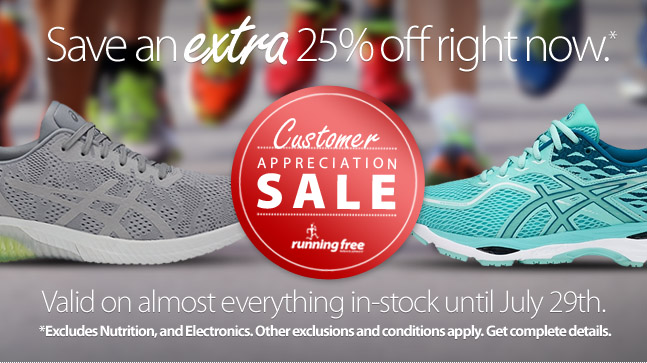 Our legendary Customer Appreciation Sale has arrived. For a limited time save an EXTRA 25% off of the lowest ticketed price of almost everything including sale and clerance items (EXCLUDING NUTRITION, ELECTRONICS, SELECTED SAUCONY and BROOKS models, GIFT CARDS, AND SERVICES . Some conditions and exclusions apply.