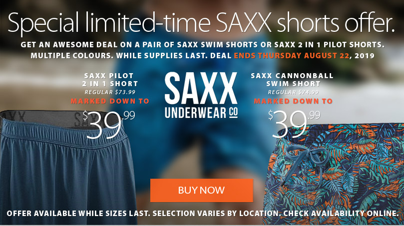 Saxx Shorts Special - Get a either the Saxx Cannonball Swim Short or the Saxx 2 in 1 Pilot Short for only $39.99 for a very limited time. Offer ends Thursday August 22, 2019. Available while inventory lasts. Selection varies by location.