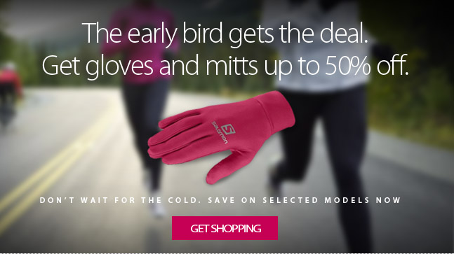 The early bird gets the deal. Don't wait for it to get cold, save up to 50% off a great selection of gloves and mitts for the coming cold weather. Get shopping. Selection varies by store.