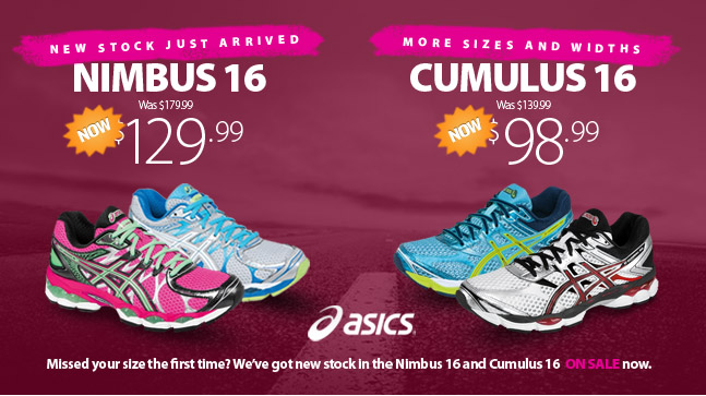 Missed your size the first time? We've got new stock in the Asics Nimbus and Cumulus 16. More sizes and widths in our most popular cusioning shoes of the last decade are still on sale and going fast. Get the Asics Gel Nimbus 16 in multiple colours now only $129.99, and the Asics Gel Cumulus 16 for Men and Women for just $98.99. Get them while they last! Not all models are available at all locations.