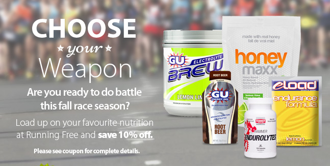 Choose your weapon - Are you read to do battle this fall race season? Load up on your favourite Nutrition products at Running Free and save 10% off with this coupon. Please see coupon for complete offer details.