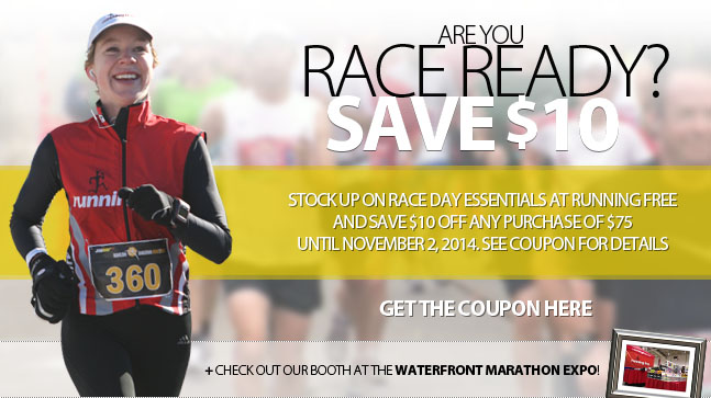 Are you ready to race? Until Nov 2, stock up on race day essentials at a RUnning Free store or onlien and save $10 off purchases of $75 or more before tax and shipping when you present this coupon. Some conditions apply. See coupon for details. Click to download the coupon.