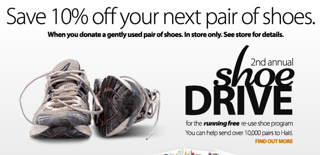Help support the Running Free Re-Use Shoe program send 10,000 pairs of gently used shoes to Haiti. Donate a pair of shoes and save 10% off your next shoe purchase at Running Free! Find out more.
