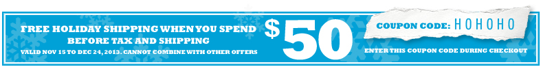 Free Holiday shipping when you spend $50 before taxes and shipping. Valid between November 15 and December 24, 2013. Cannot be combined with other offers. Enter coupon code HOHOHO during checkout.